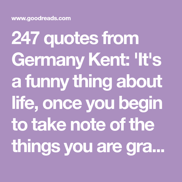 247 Quotes From Germany Kent It S A Funny Thing About Life Once You Begin To Take Note Of The Things You Are Gra Quotes How Are You Feeling God Will Provide