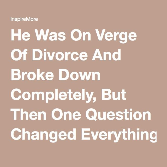 He Was On Verge Of Divorce And Broke Down Completely, But Then One Question Changed Everything - InspireMore