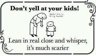"""""""Don't yell at your kids! Lean in real close and whisper, it's much scarier."""""""