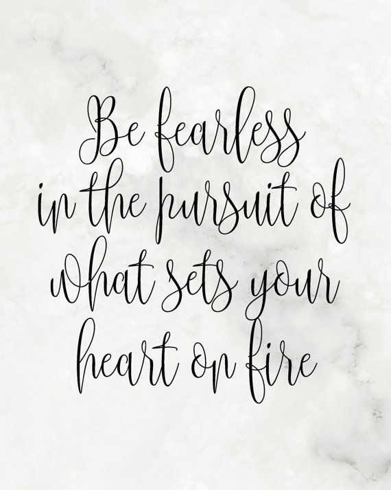 Be fearless in the pursuit of what sets your heart on fire ...