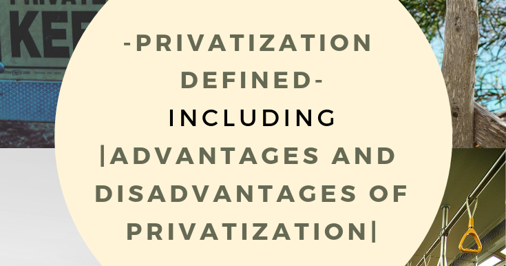 Define privatization  What are the advantages and
