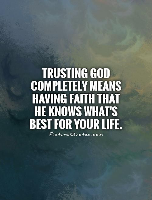 Faith In God Quotes Trusting God Completely Means Having Faith That He Knows What's Best .