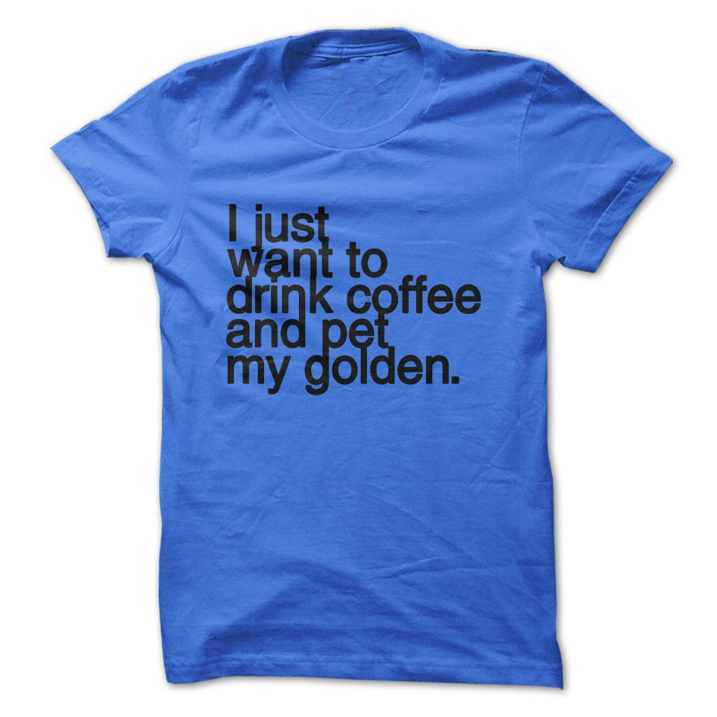 I just want to drink coffee and pet my GOLDEN RETRIEVER tshirt