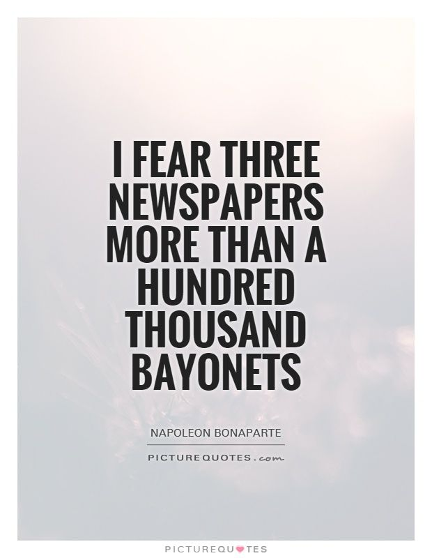 I Fear Three Newspapers More Than A Hundred Thousand Bayonets Awesome Journalism Quotes