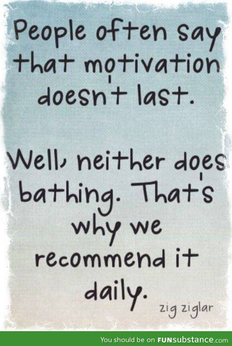 When people say motivation doesn't last - FunSubstance