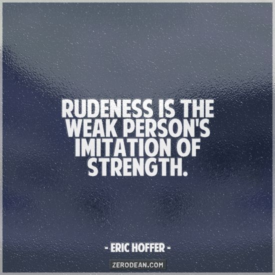 """Rudeness is the weak person's imitation of strength."" - Eric Hoffer"