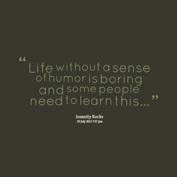 boring people quotes. quotes picture: life without a sense of humor is boring and some people need to learn this w