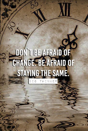 Dont Be Afraid Of Change Be Afraid Of Staying The Same