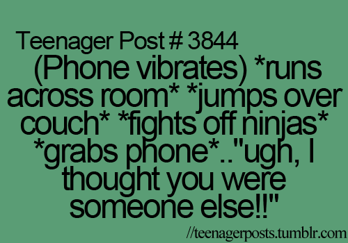 Not just a teenager thing....also when your spouse is deployed! I swear every time my phone goes off I do this! lol