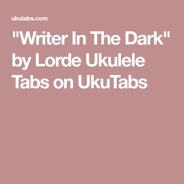 Writer In The Dark By Lorde Ukulele Tabs On Ukutabs Ukulele In
