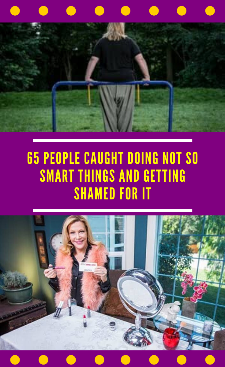 65 people caught doing not so smart things and getting