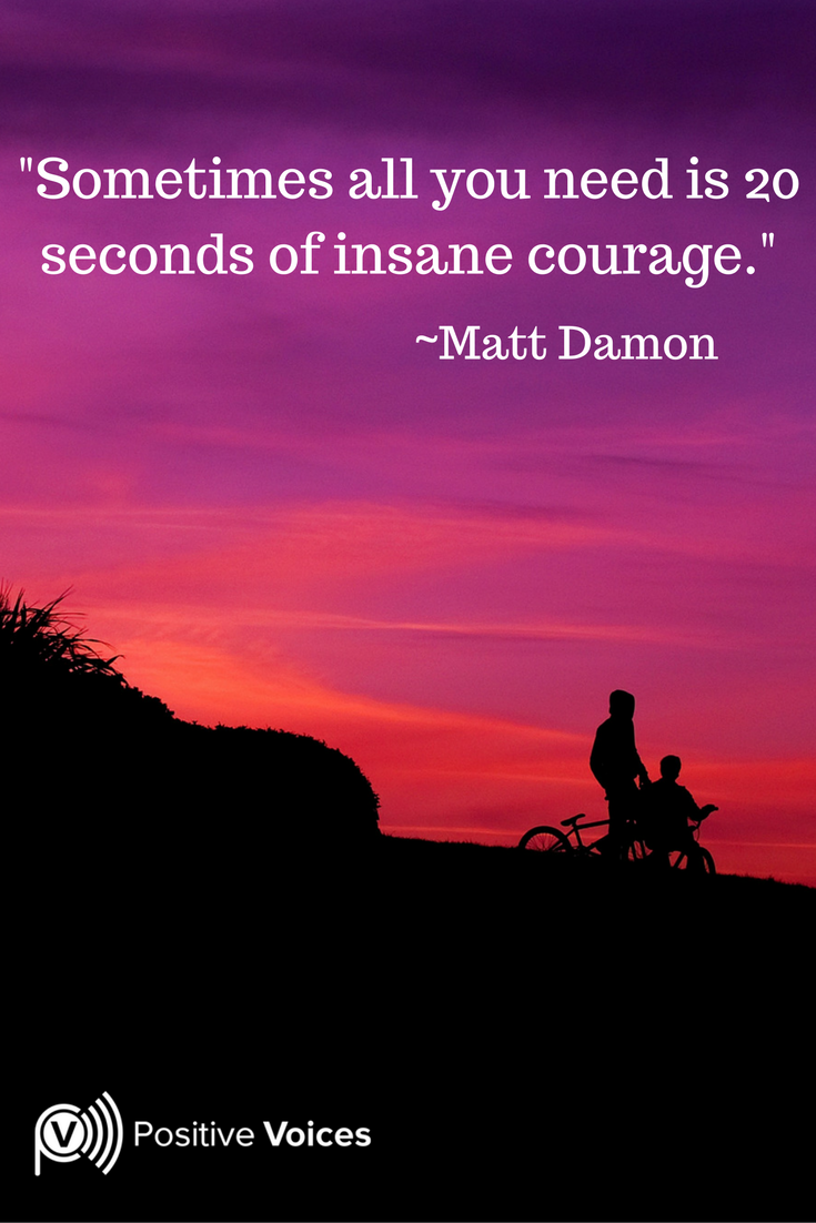 Sometimes all you need is 20 seconds of insane #courage #MattDamonQuote