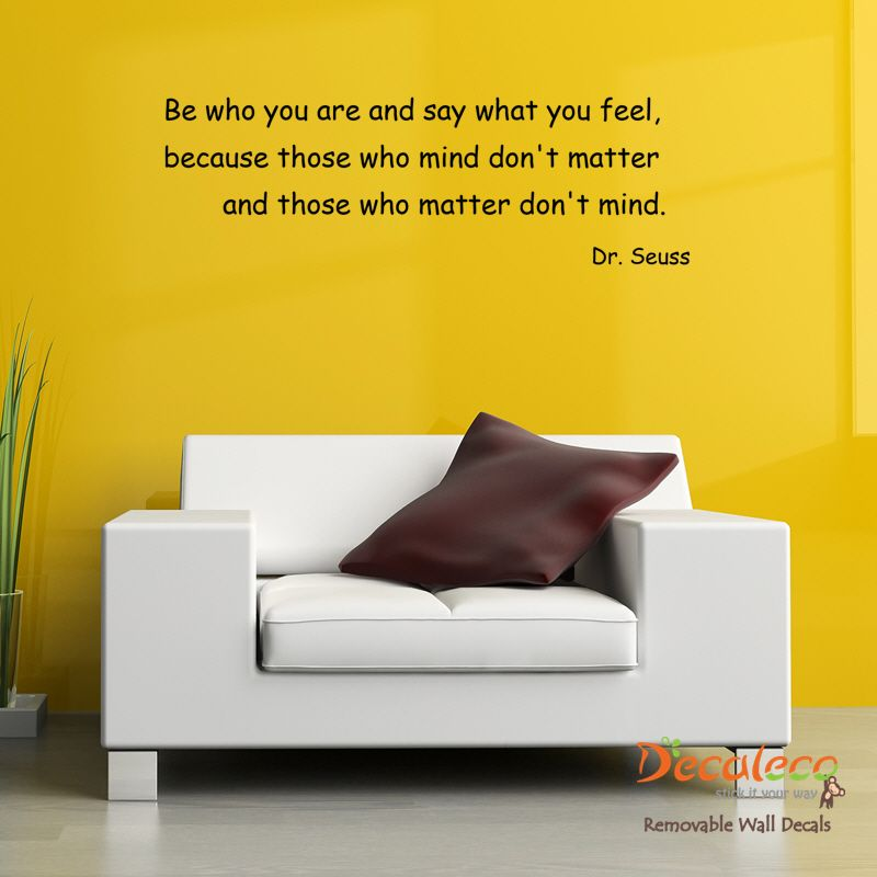 Be who you are and say what you feel….\