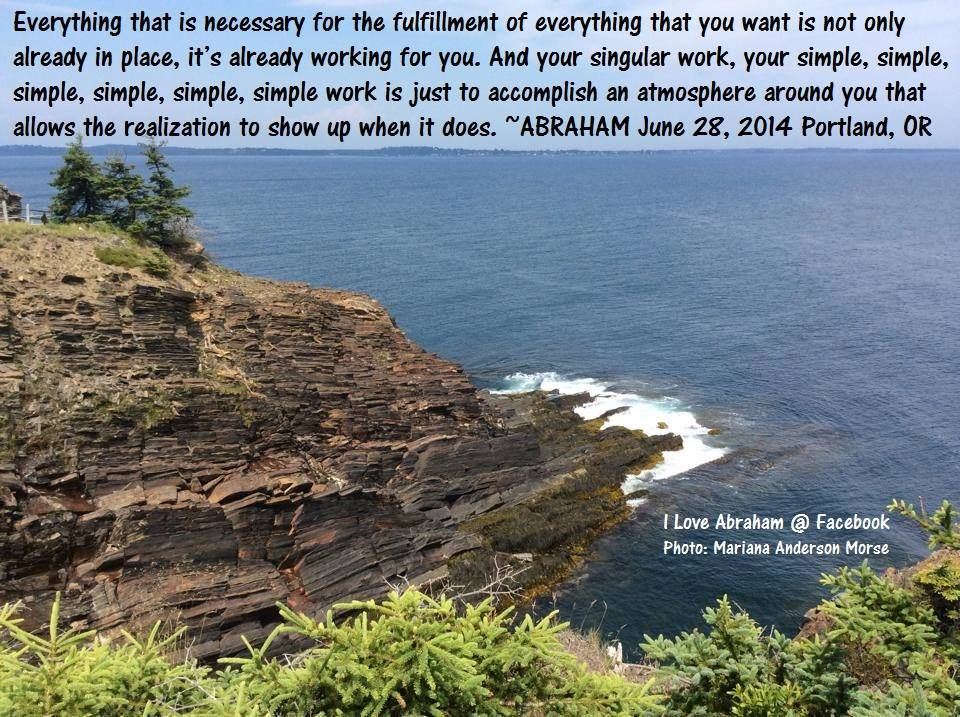 Everything that is necessary for the fulfillment of everything that you want is not only already in place, it's already working for you. And that your singular work, your simple, simple, simple, simple, simple work is just to accomplish an atmosphere around you that allows the realization to show up when it does. ABRAHAM HICKS, June 28, 2014 Portland OR