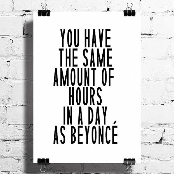 You Have the Same Amount of Hours in a Day as Beyonce Typography Print  / HT @melissaoholendt