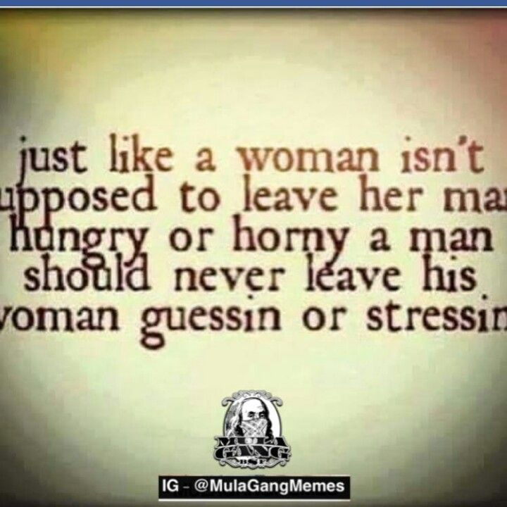 Just like a woman isn't supposed to leave her man hungry or horney  a man should never leave his woman guessing or stressing