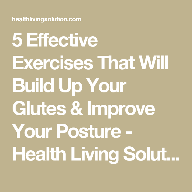 5 Effective Exercises That Will Build Up Your Glutes & Improve Your Posture - Health Living Solution