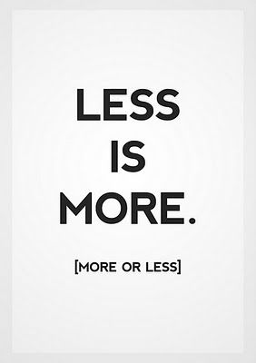 less is more. (more or less.)