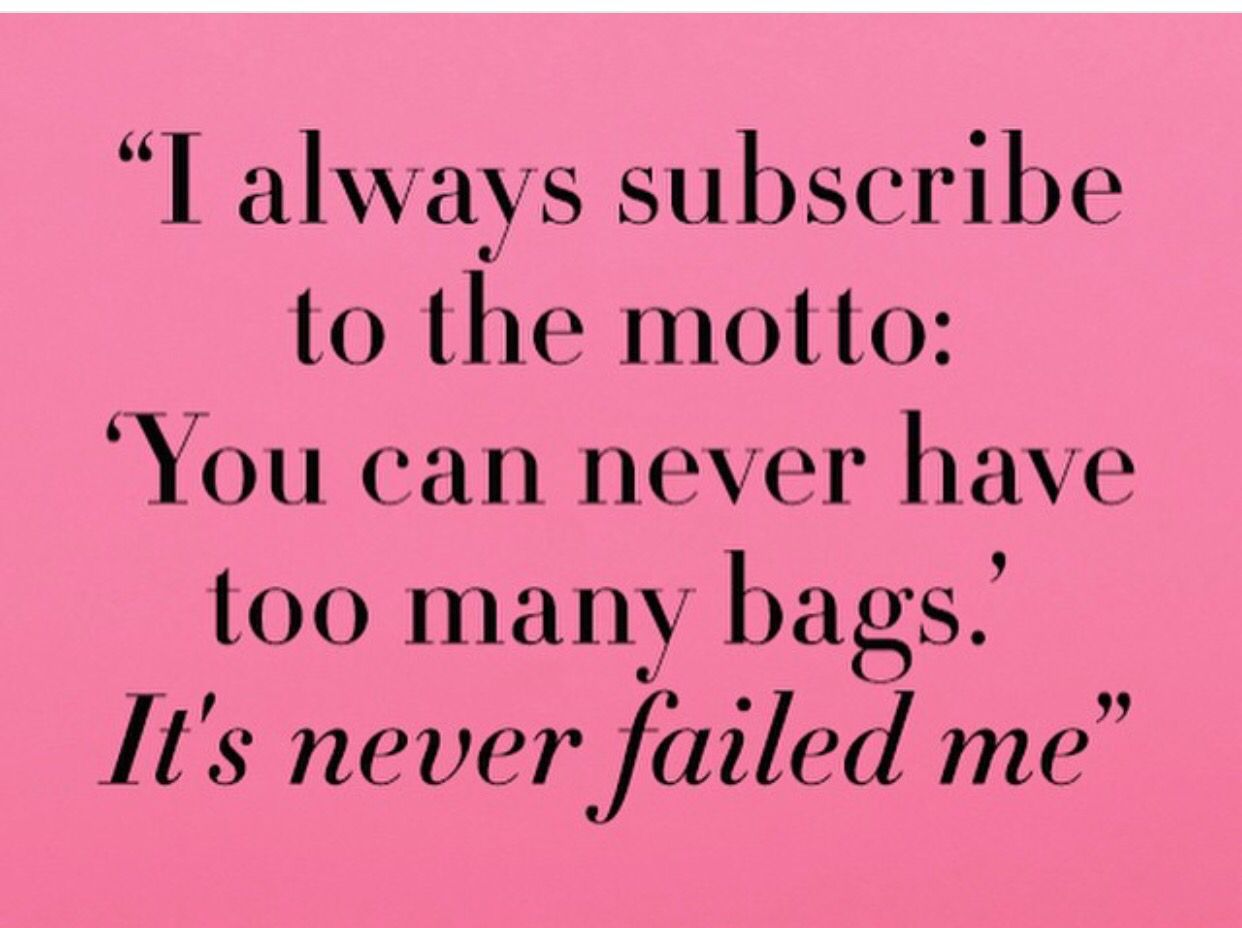 You Can Never Have Too Many Bags Handbag Quotes Bag Quotes Fashion Quotes