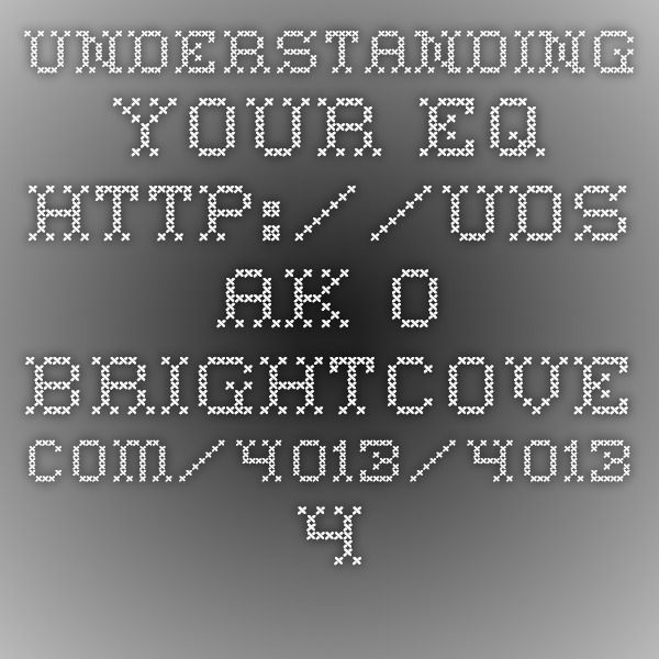 Understanding your EQ      http://uds.ak.o.brightcove.com/4013/4013_4586094525001_4586057898001.mp4?pubId=4013&videoId=4586057898001