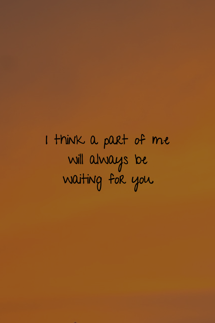 I Think A Part Of Me Will Always Be Waiting For You Soulmate Waiting For Someone Quotes Waiting For You Quotes Be Yourself Quotes