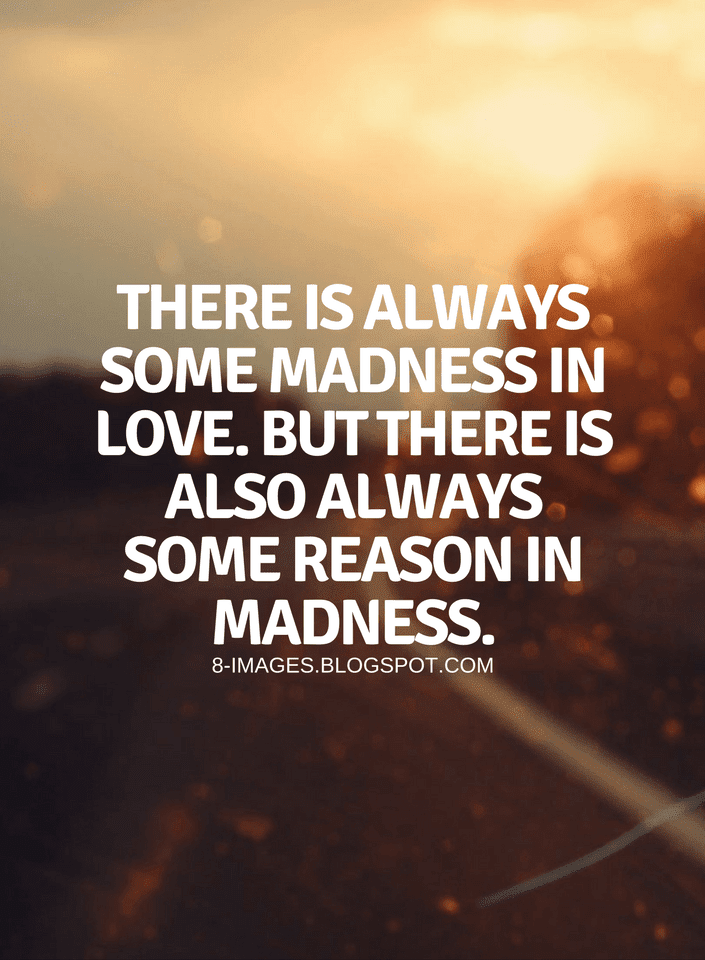 Quotes There Is Always Some Madness In Love But There Is Also Always Some Reason In Madness Mad Quotes Soul Quotes Quotes Inspirational Deep