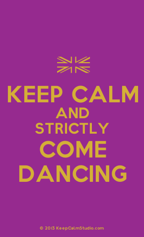 Keep Calm And Strictly Come Dancing Strictly Come Dancing You Should Be Dancing Strictly Come