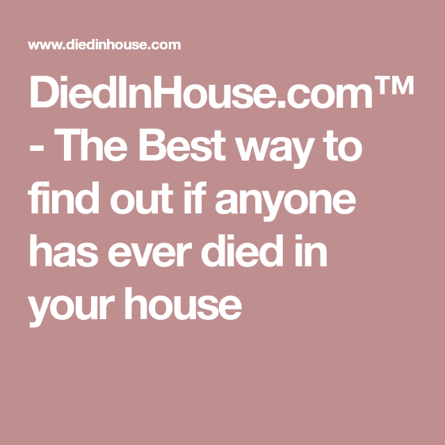 Diedinhouse Com The Best Way To Find Out If Anyone Has Ever Died In Your House How To Find Out Good Things Died