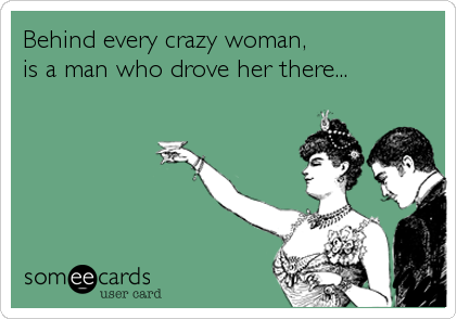 Behind Every Crazy Woman Is A Man Who Drove Her There Someecards Funny Crazy Woman Funny Quotes