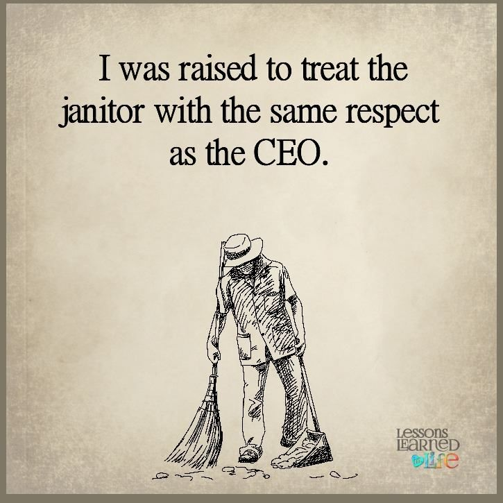 I was raised to treat the janitor with the same respect as the CEO - another word for janitor