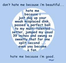 Yep & my FACA teammates know it's true! I mite be beautiful but I play volleyball 10x better then what I look like! (; Goin yo 2 of own teammates...hate me cuz i'm a better player. & can slam it on you...