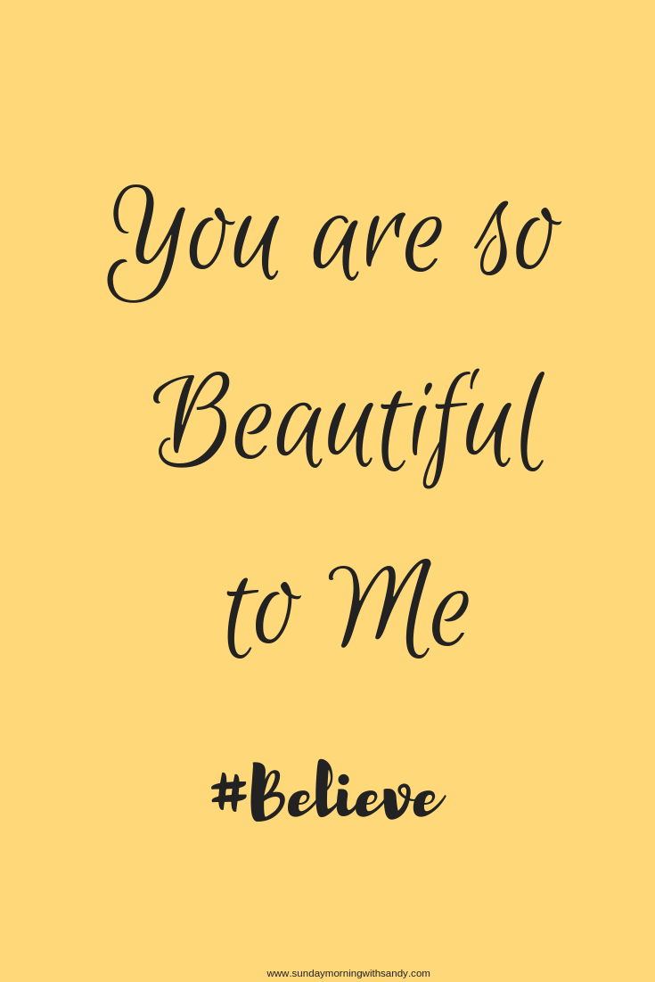 Believe You are so beautiful to me and everyone around you! Pass