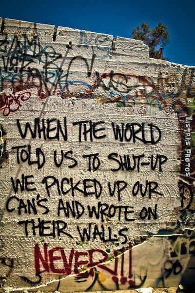 When the world told us to shut-up we picked up our can's and wrote on their walls NEVER!!!