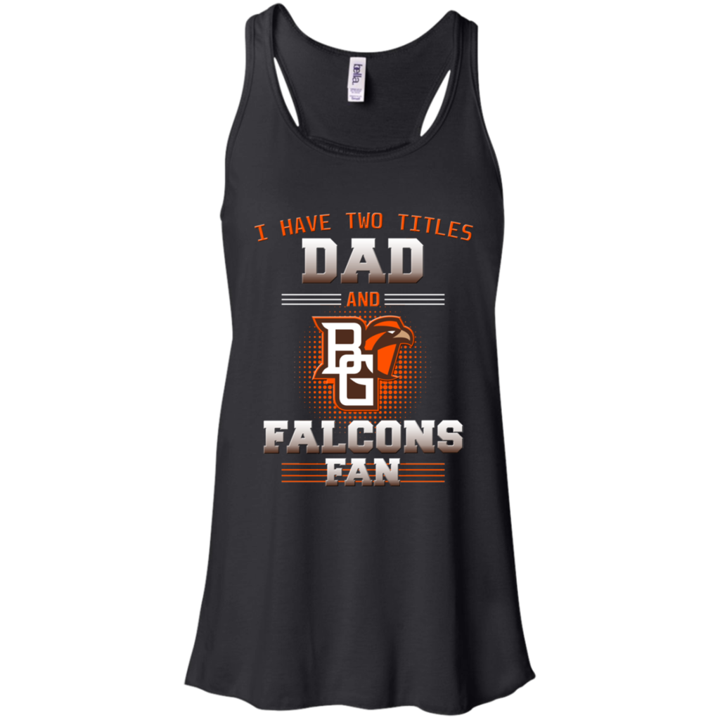 I Have Two Titles Dad And Bowling Green Falcons Fan T
