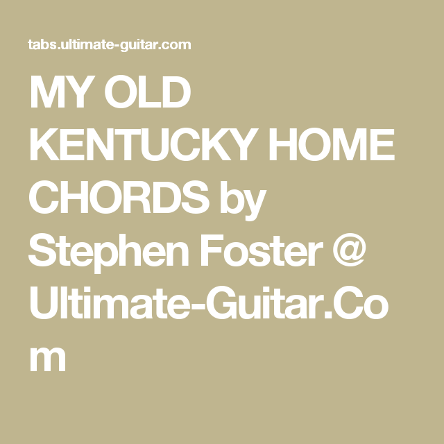 MY OLD KENTUCKY HOME CHORDS by Stephen Foster @ Ultimate-Guitar.Com ...