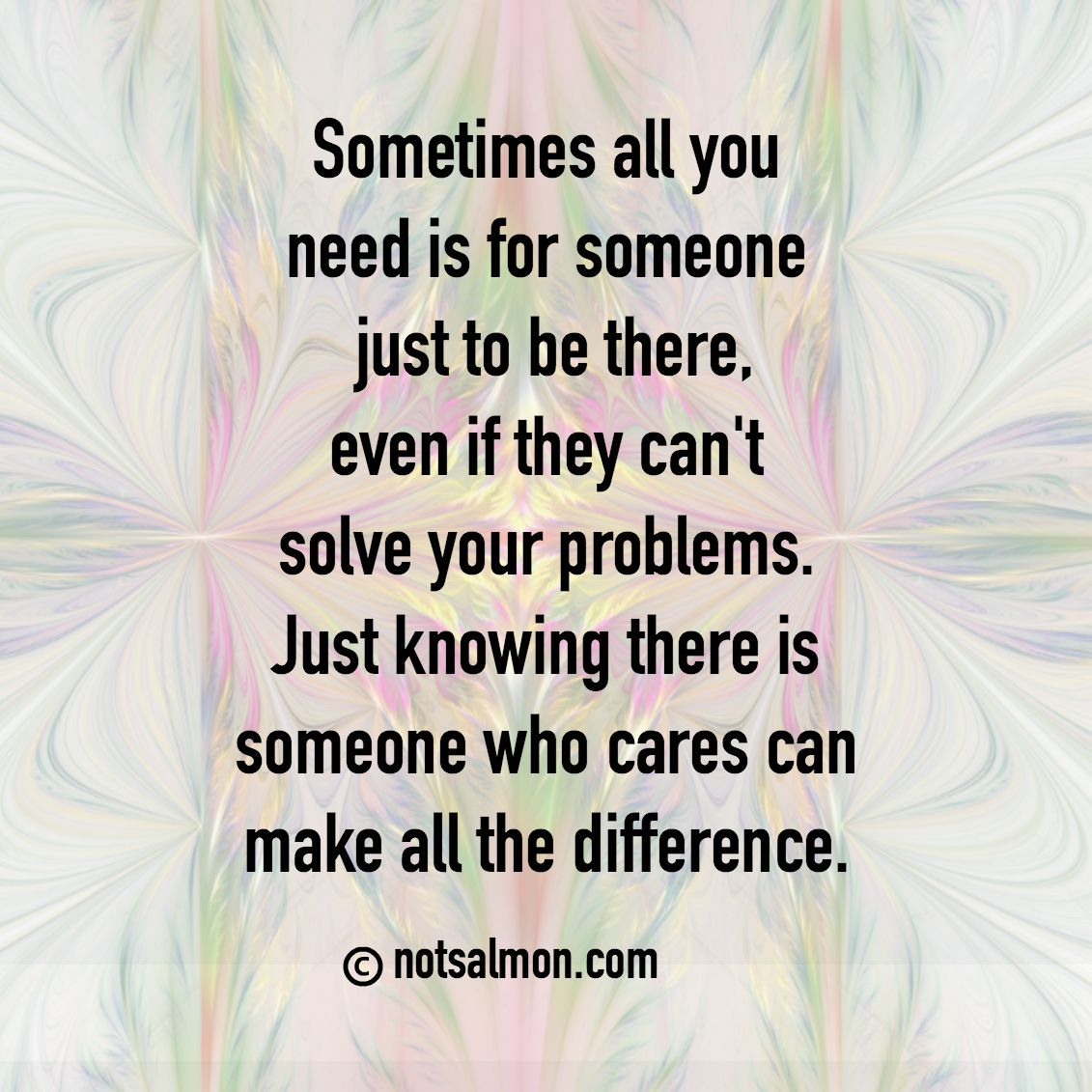 Sometimes All You Need Is For Someone Just To Be There Even If They Can T Solve Your Problems Jus Stress Quotes Overwhelmed Quotes Feeling Overwhelmed Quotes