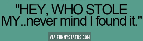 HEY, WHO STOLE MY… Never mind I found it. #Humor #FunnyStatus