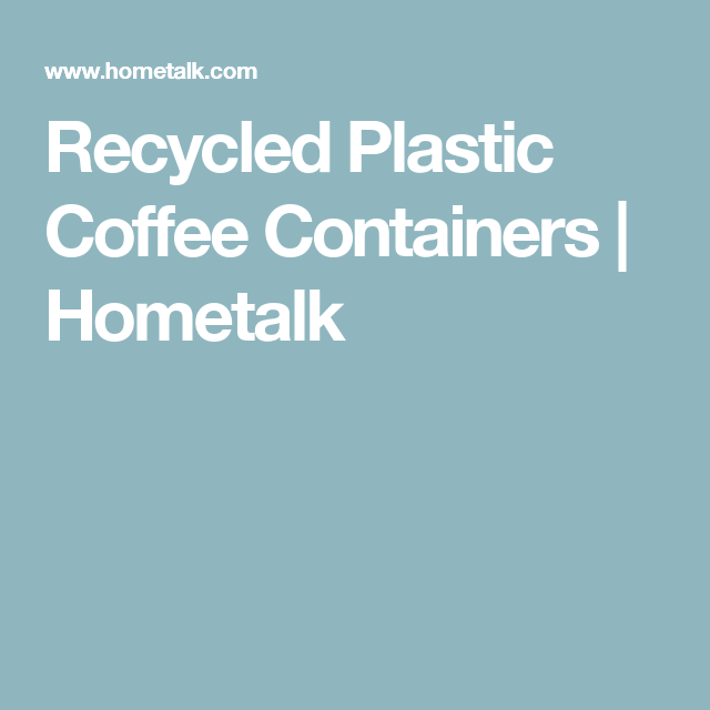 Recycled Plastic Coffee Containers   Hometalk