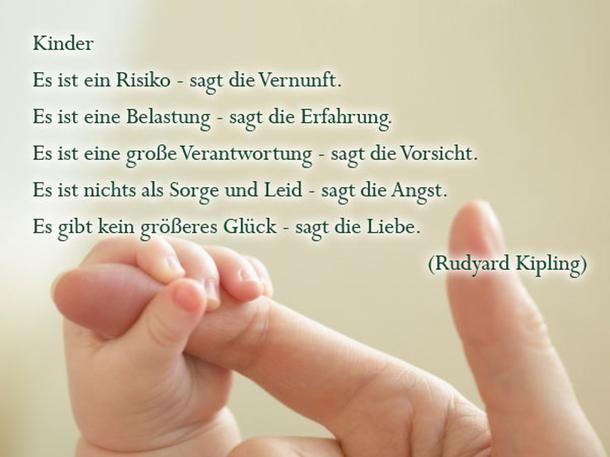 <p>Die schönsten Sprüche zur Geburt: Es gibt kein größeres Glück</p><p/><p>Kinder</p><p>Es ist ein Risiko - sagt die Vernunft.</p><p>Es ist eine Belastung - sagt die Erfahrung.</p><p>Es ist eine große Verantwortung - sagt die Vorsicht.</p><p>Es ist nichts