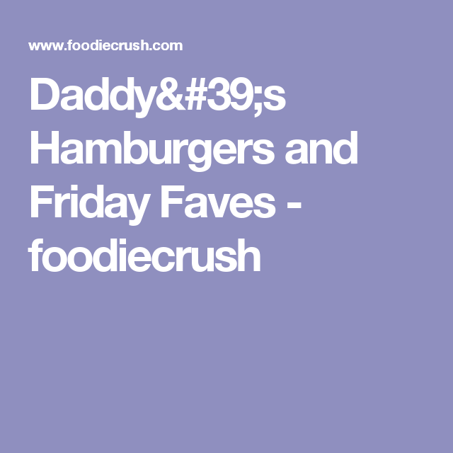 Daddy's Hamburgers and Friday Faves - foodiecrush