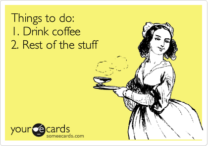 Funny Somewhat Topical Ecard: Things to do: 1. Drink coffee 2. Rest of the stuff.