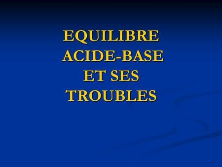 EQUILIBRE ACIDE-BASE ET SES TROUBLES. EQUILIBRE ACIDE-BASE pH se ...