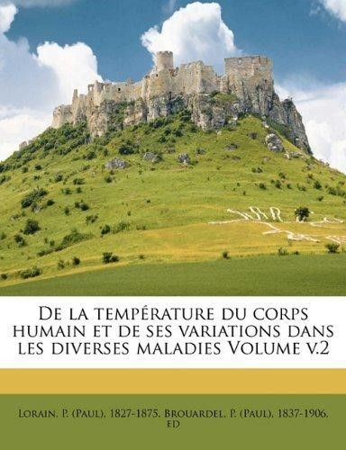 de La Temp Rature Du Corps Humain Et de Ses Variations Dans Les Diverses Maladies Volume V.2