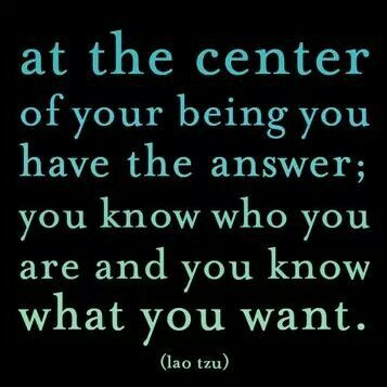 At the center of your being you have the answer; you know who you are and you know what you want.