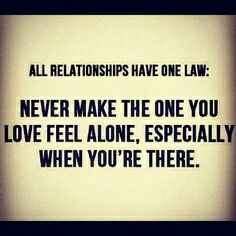 All relationships have One law: never make the one you love feel alone, especially  when youre there. Quotes&pics