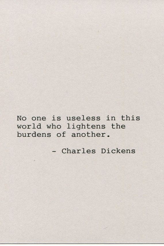 No one is useless in this world who lightens the burdens of another. Charles Dickens #charlesdickensquote #dickensquote #bookquote