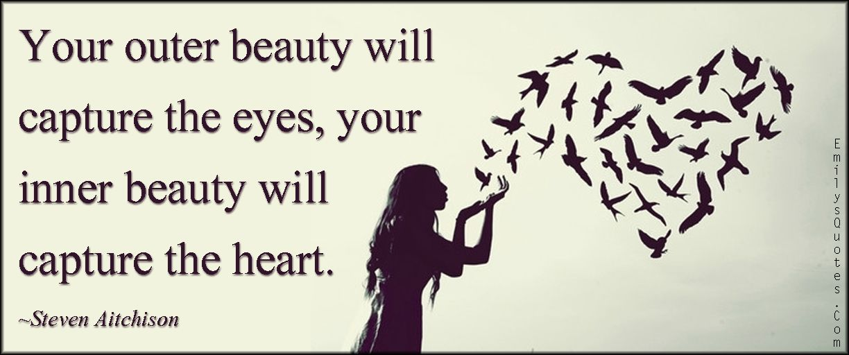 Your Outer Beauty Will Capture The Eyes Your Inner Beauty Will Capture The Heart Inner Beauty Quotes Beauty Quotes Inner Beauty