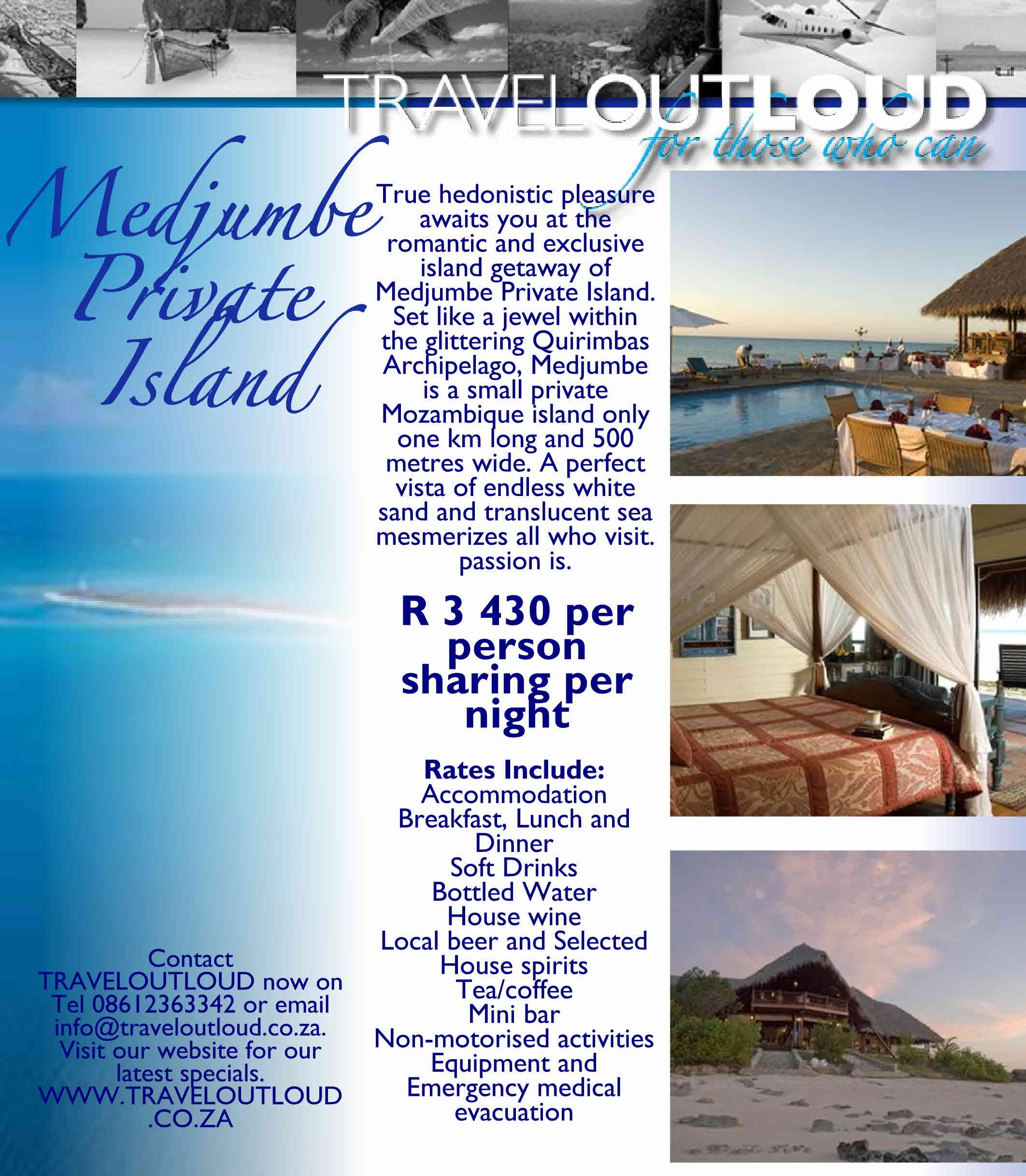 Medjumbe Private Island Quirimbas Archipelago, Mozambique True hedonistic pleasure awaits you at the romantic and exclusive island getaway of Medjumbe Private Island. Set like a jewel within the glittering Quirimbas Archipelago, Medjumbe is a small private Mozambique island only one km long and 500 metres wide. A perfect vista of endless white sand and translucent sea mesmerizes all who visit. TRAVELOUTLOUD 08612363342 or email info@traveloutloud.co.za. WWW.TRAVELOUTLOUD.CO.ZA