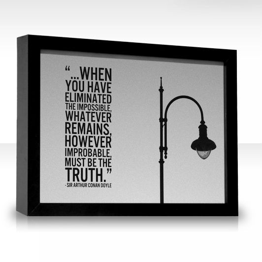 ...when you have eliminated the impossible, whatever remains, however improbable, must be the truth.