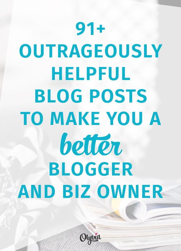 91+ Blog Posts To Make You A Better Blogger + Business Owner